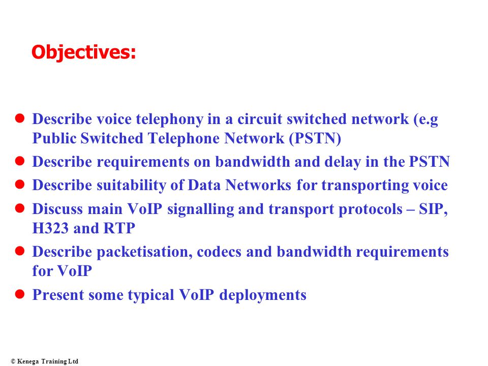 Objectives: Describe voice telephony in a circuit switched network (e.g Public Switched Telephone Network (PSTN)