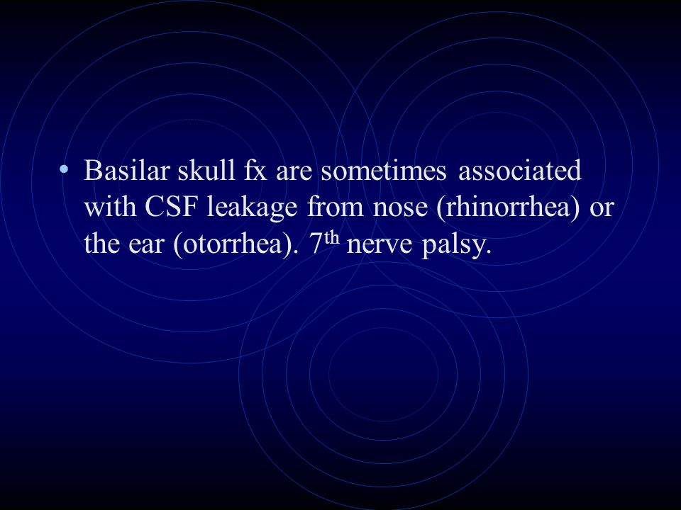 Basilar skull fx are sometimes associated with CSF leakage from nose (rhinorrhea) or the ear (otorrhea).