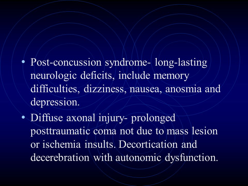 Post-concussion syndrome- long-lasting neurologic deficits, include memory difficulties, dizziness, nausea, anosmia and depression.