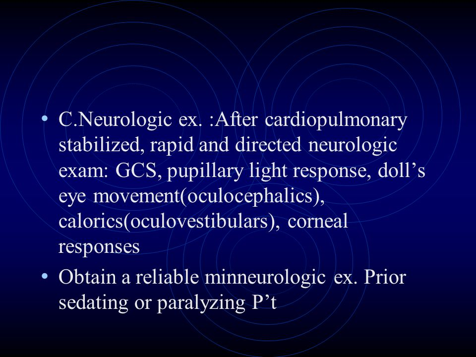 C.Neurologic ex. :After cardiopulmonary stabilized, rapid and directed neurologic exam: GCS, pupillary light response, doll's eye movement(oculocephalics), calorics(oculovestibulars), corneal responses