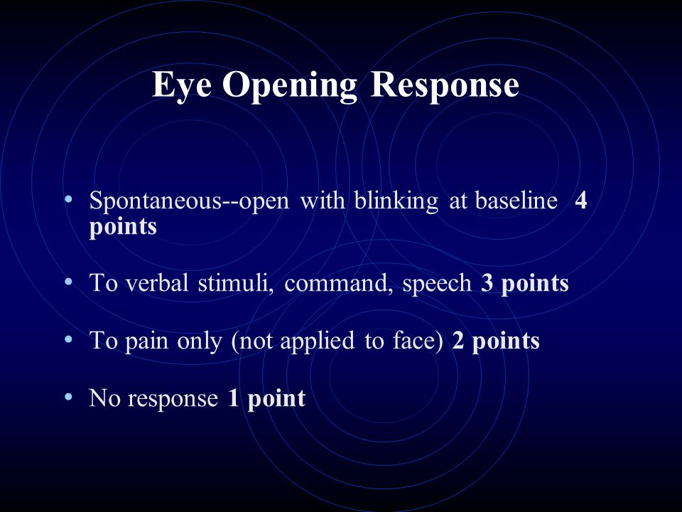 Eye Opening Response Spontaneous--open with blinking at baseline 4 points. To verbal stimuli, command, speech 3 points.