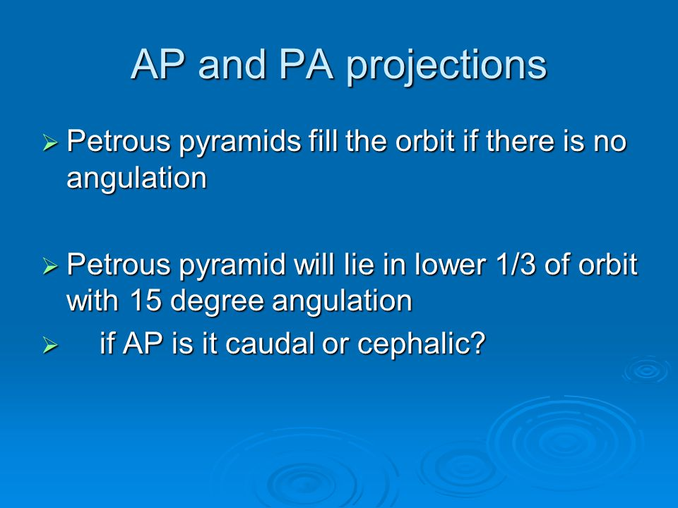 AP and PA projections Petrous pyramids fill the orbit if there is no angulation.