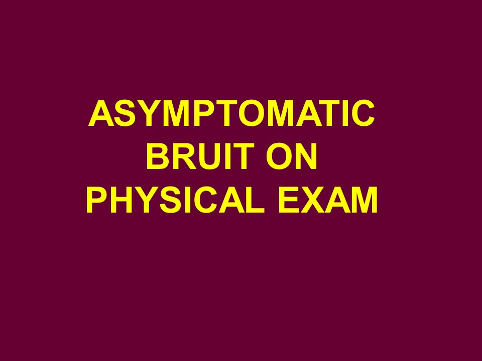 ASYMPTOMATIC BRUIT ON PHYSICAL EXAM