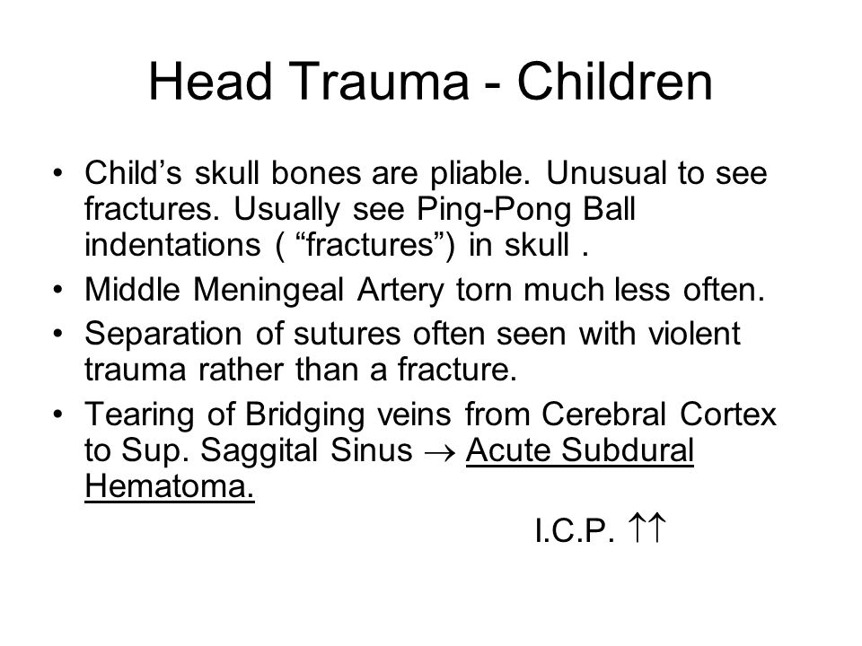 Head Trauma - Children Child's skull bones are pliable. Unusual to see fractures. Usually see Ping-Pong Ball indentations ( fractures ) in skull .