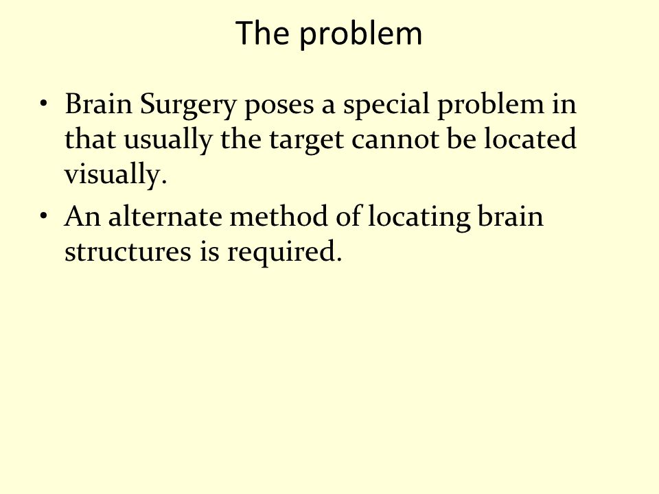 The problem Brain Surgery poses a special problem in that usually the target cannot be located visually.