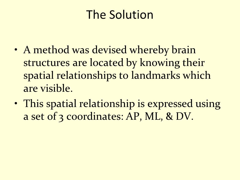 The Solution A method was devised whereby brain structures are located by knowing their spatial relationships to landmarks which are visible.