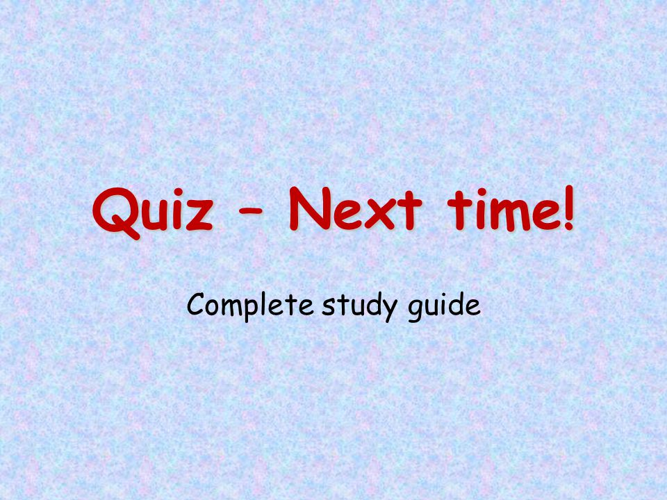 Quiz – Next time! Complete study guide