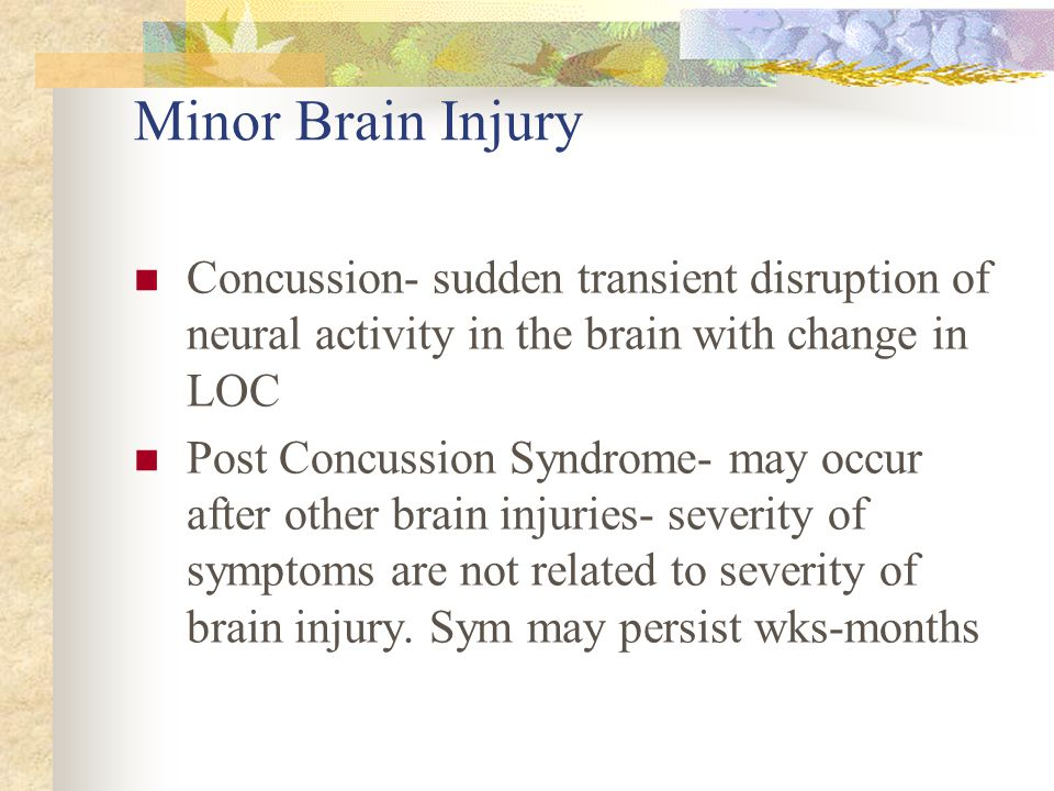 Minor Brain Injury Concussion- sudden transient disruption of neural activity in the brain with change in LOC.