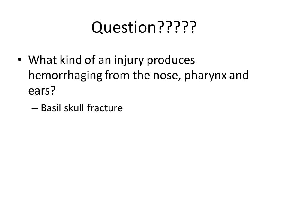 Question . What kind of an injury produces hemorrhaging from the nose, pharynx and ears.