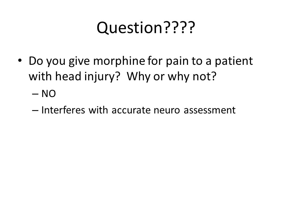 Question . Do you give morphine for pain to a patient with head injury.