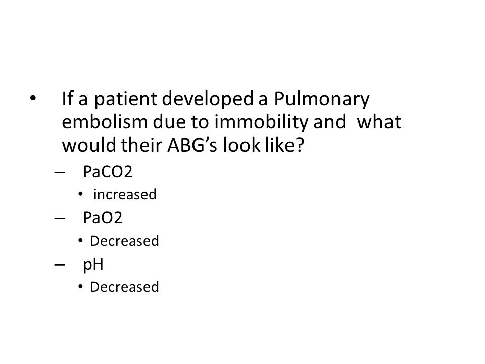 If a patient developed a Pulmonary embolism due to immobility and what would their ABG's look like