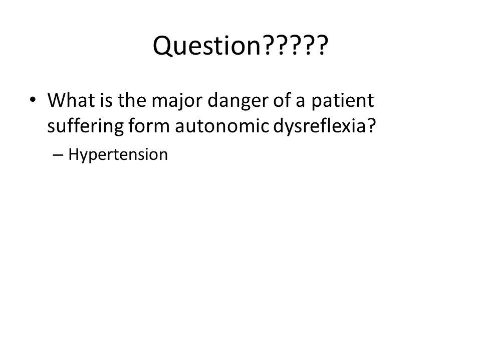 Question . What is the major danger of a patient suffering form autonomic dysreflexia.
