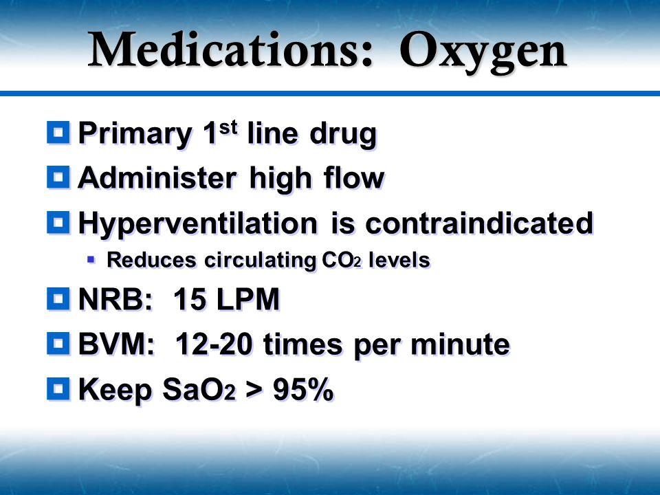 Medications: Oxygen Primary 1st line drug Administer high flow