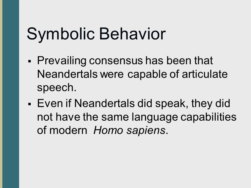 Symbolic Behavior Prevailing consensus has been that Neandertals were capable of articulate speech.