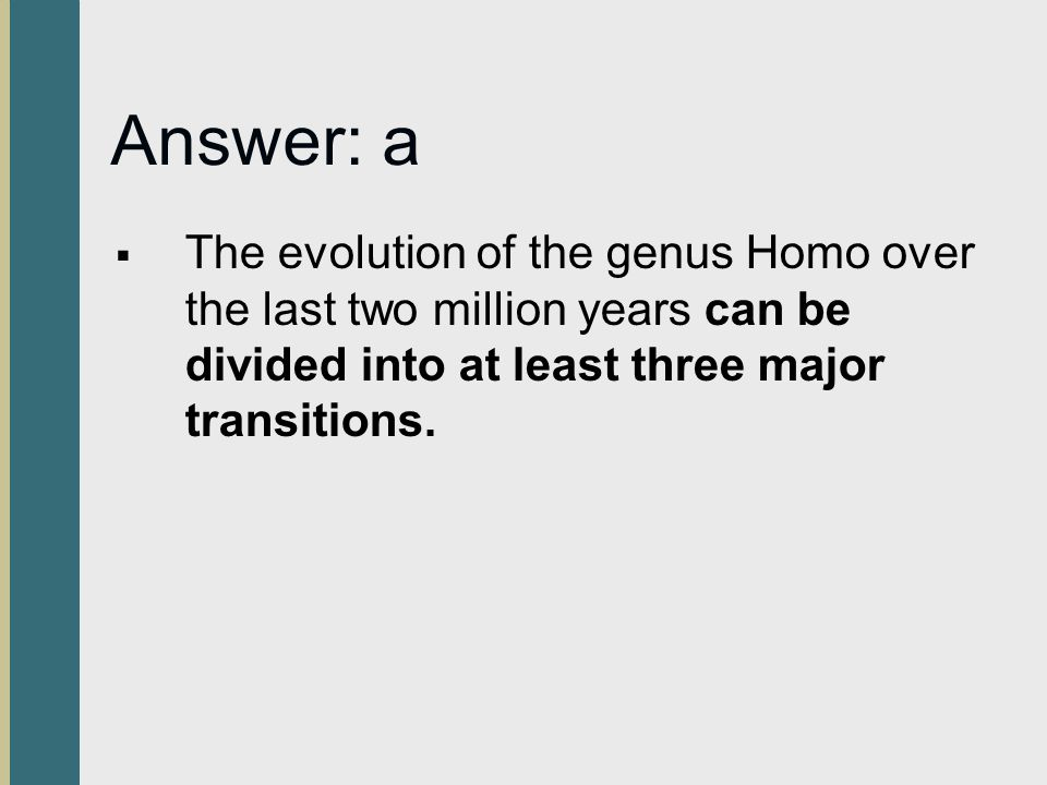 Answer: a The evolution of the genus Homo over the last two million years can be divided into at least three major transitions.