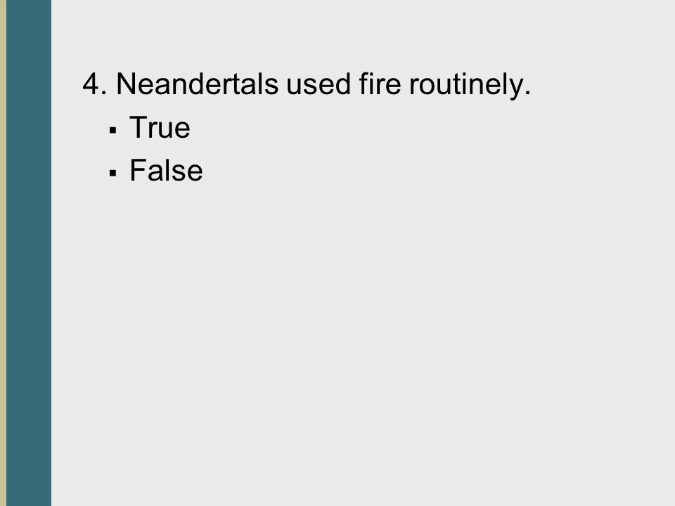 4. Neandertals used fire routinely.