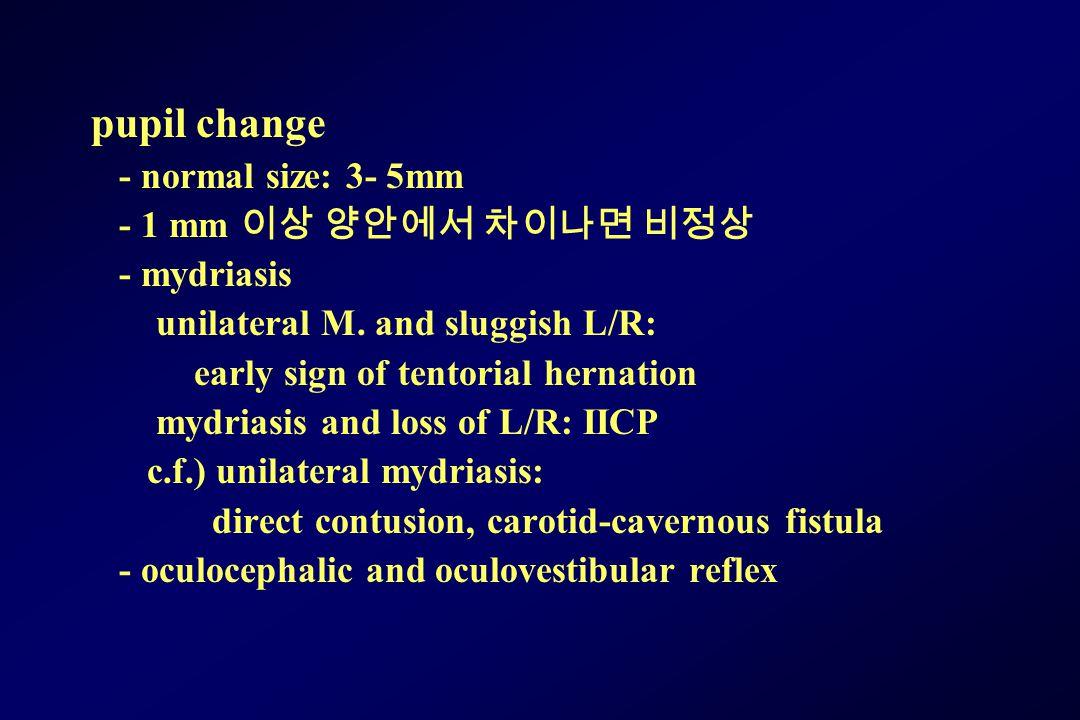 pupil change - normal size: 3- 5mm - 1 mm 이상 양안에서 차이나면 비정상 - mydriasis