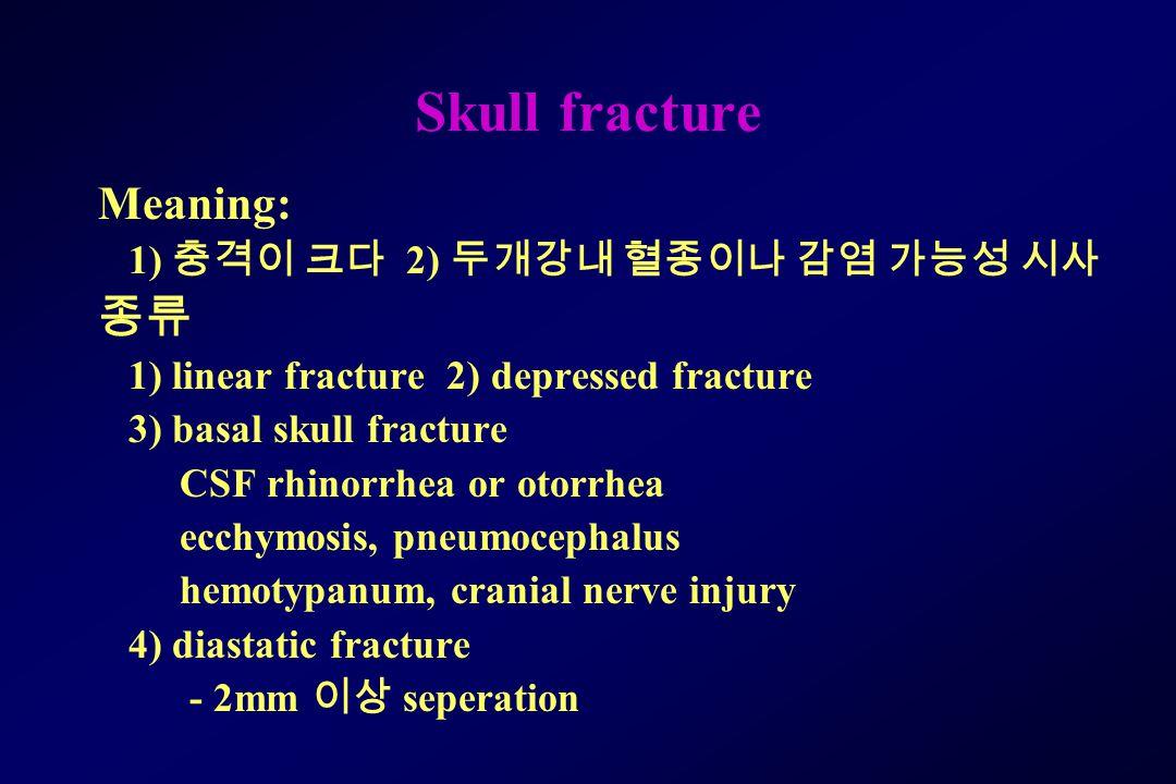 Skull fracture Meaning: 종류 1) 충격이 크다 2) 두개강내 혈종이나 감염 가능성 시사