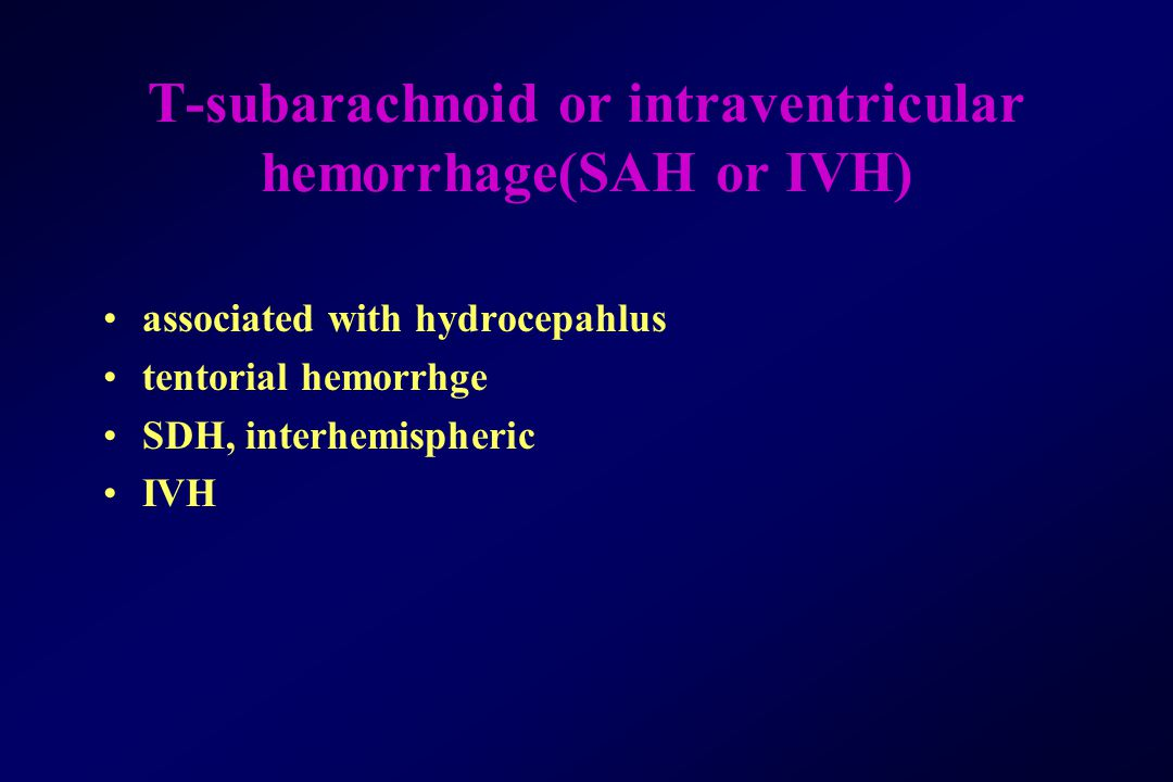 T-subarachnoid or intraventricular hemorrhage(SAH or IVH)
