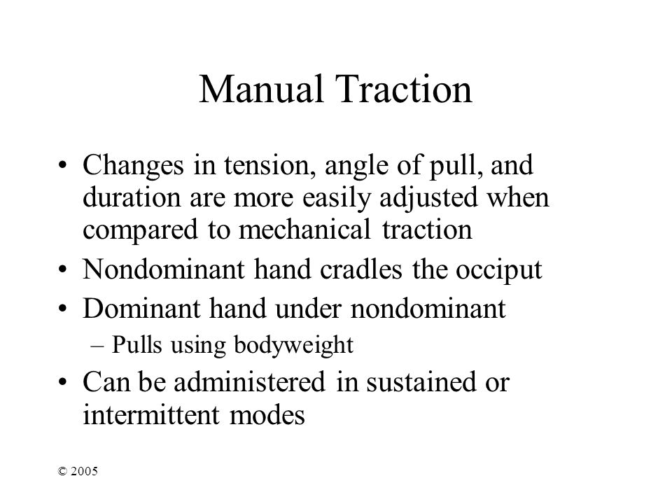 Manual Traction Changes in tension, angle of pull, and duration are more easily adjusted when compared to mechanical traction.