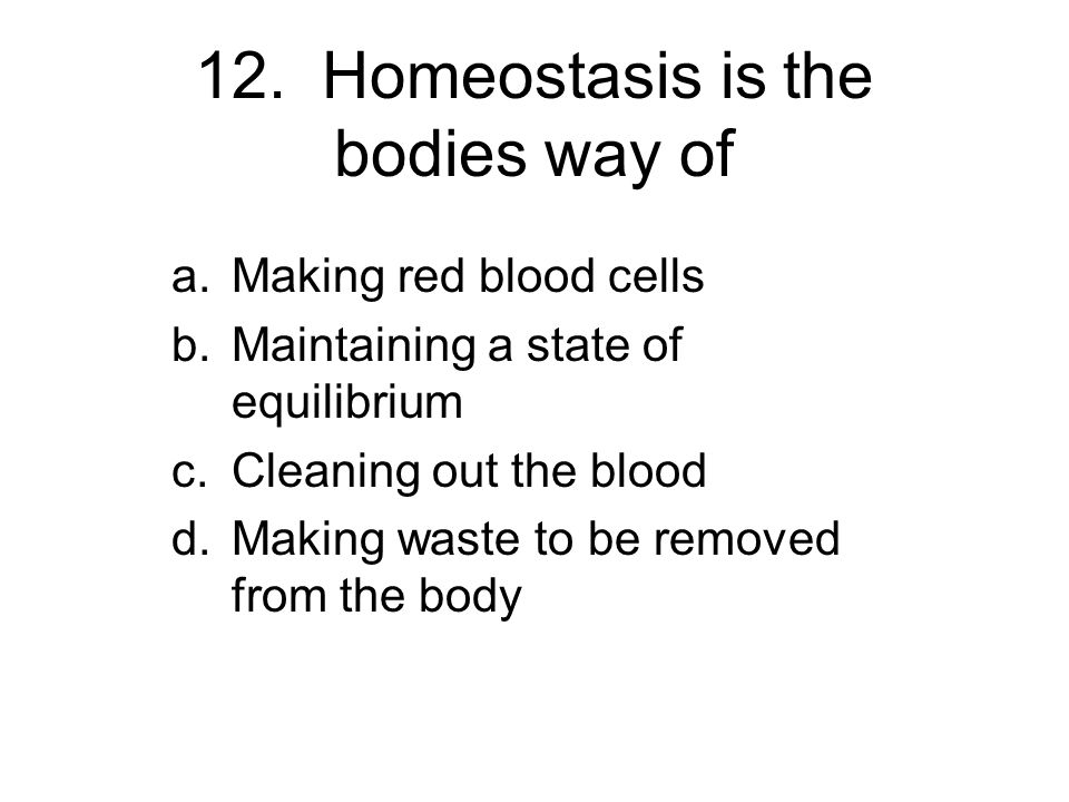 12. Homeostasis is the bodies way of