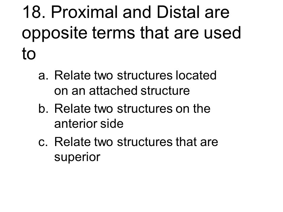 18. Proximal and Distal are opposite terms that are used to