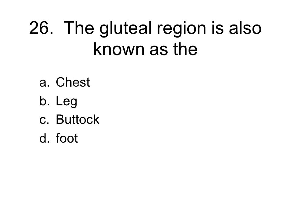 26. The gluteal region is also known as the