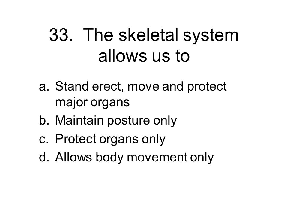 33. The skeletal system allows us to