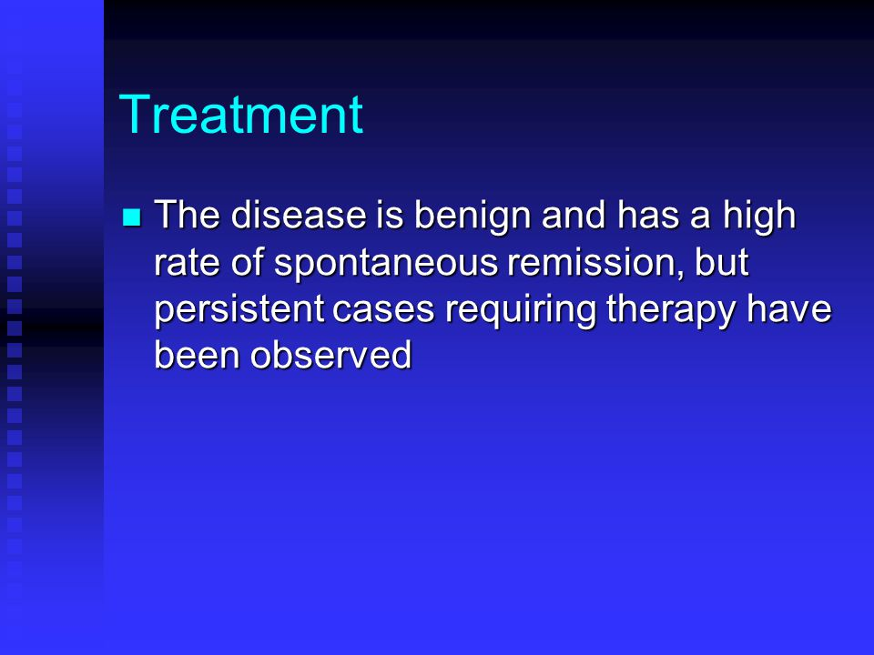 Treatment The disease is benign and has a high rate of spontaneous remission, but persistent cases requiring therapy have been observed.