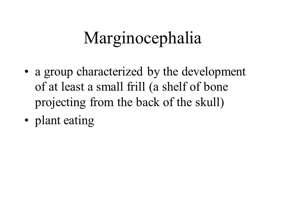 Marginocephalia a group characterized by the development of at least a small frill (a shelf of bone projecting from the back of the skull)