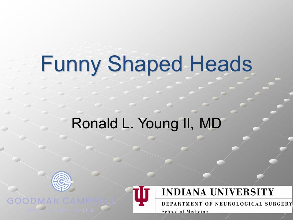 Funny Shaped Heads Ronald L. Young II, MD