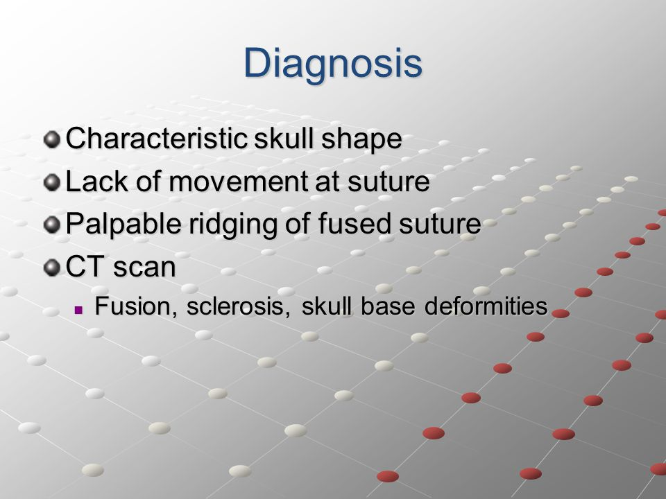 Diagnosis Characteristic skull shape Lack of movement at suture