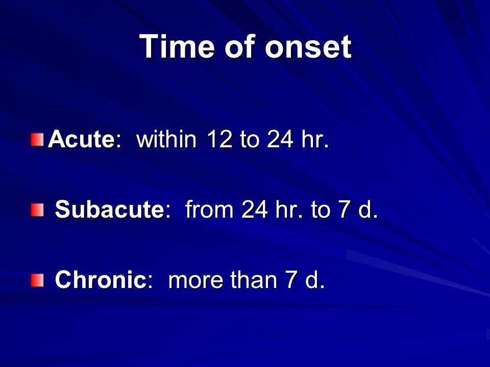 Time of onset Acute: within 12 to 24 hr. Subacute: from 24 hr. to 7 d.