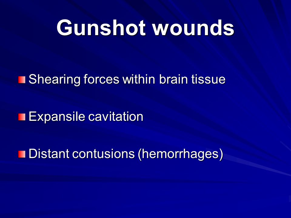 Gunshot wounds Shearing forces within brain tissue