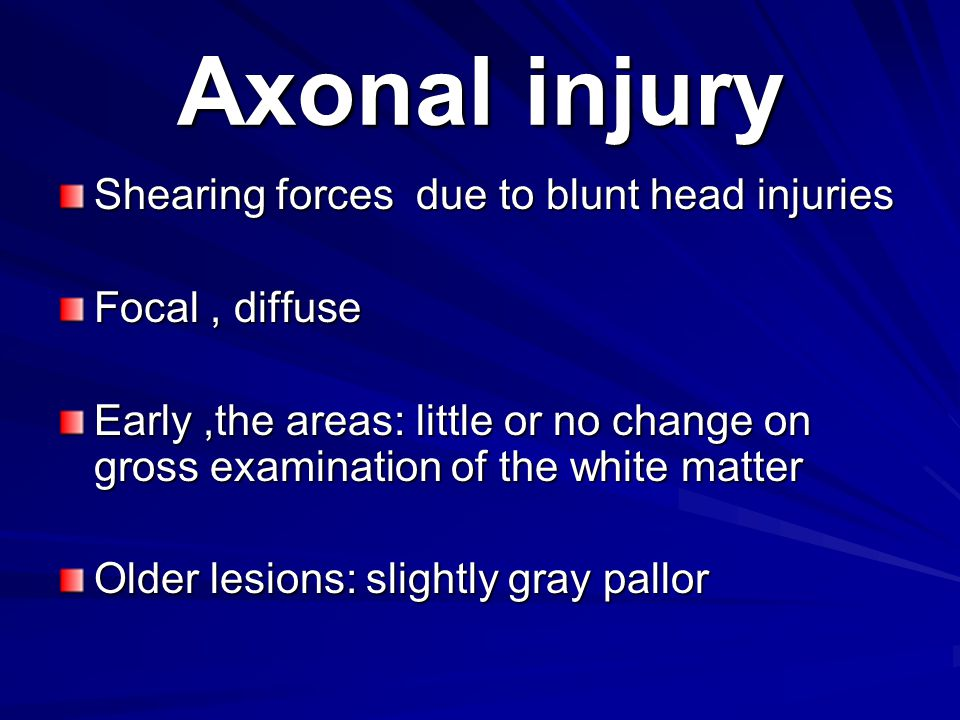 Axonal injury Shearing forces due to blunt head injuries