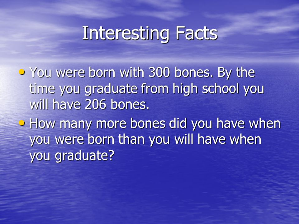 Interesting Facts You were born with 300 bones. By the time you graduate from high school you will have 206 bones.