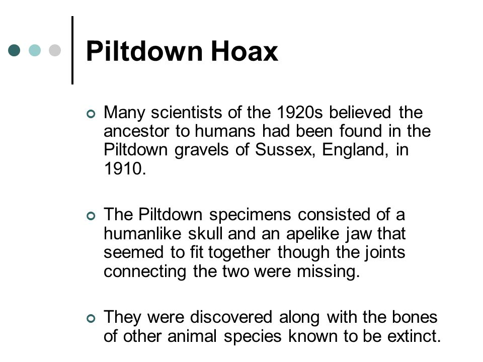 Piltdown Hoax Many scientists of the 1920s believed the ancestor to humans had been found in the Piltdown gravels of Sussex, England, in 1910.