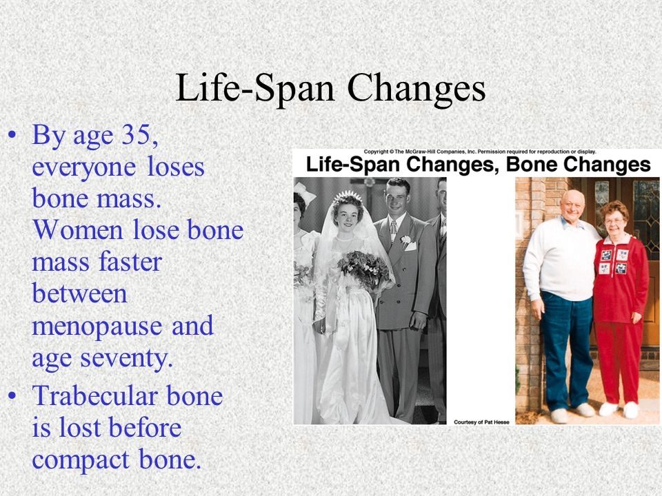 Life-Span Changes By age 35, everyone loses bone mass. Women lose bone mass faster between menopause and age seventy.
