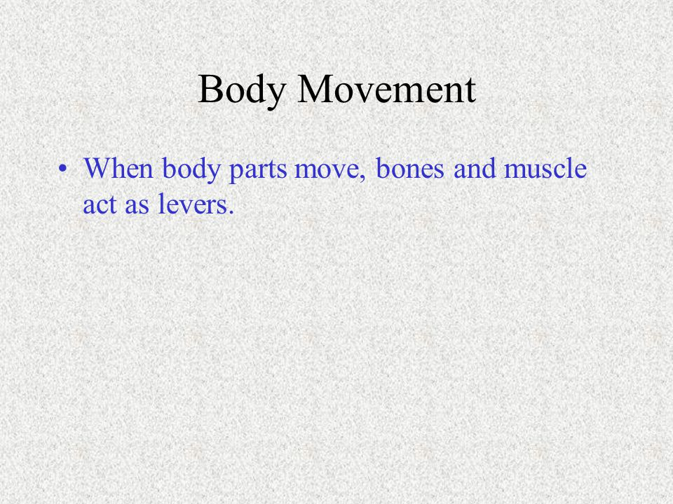 Body Movement When body parts move, bones and muscle act as levers.