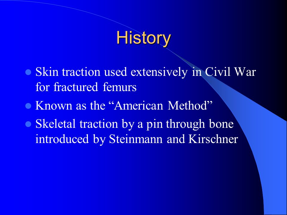 History Skin traction used extensively in Civil War for fractured femurs. Known as the American Method