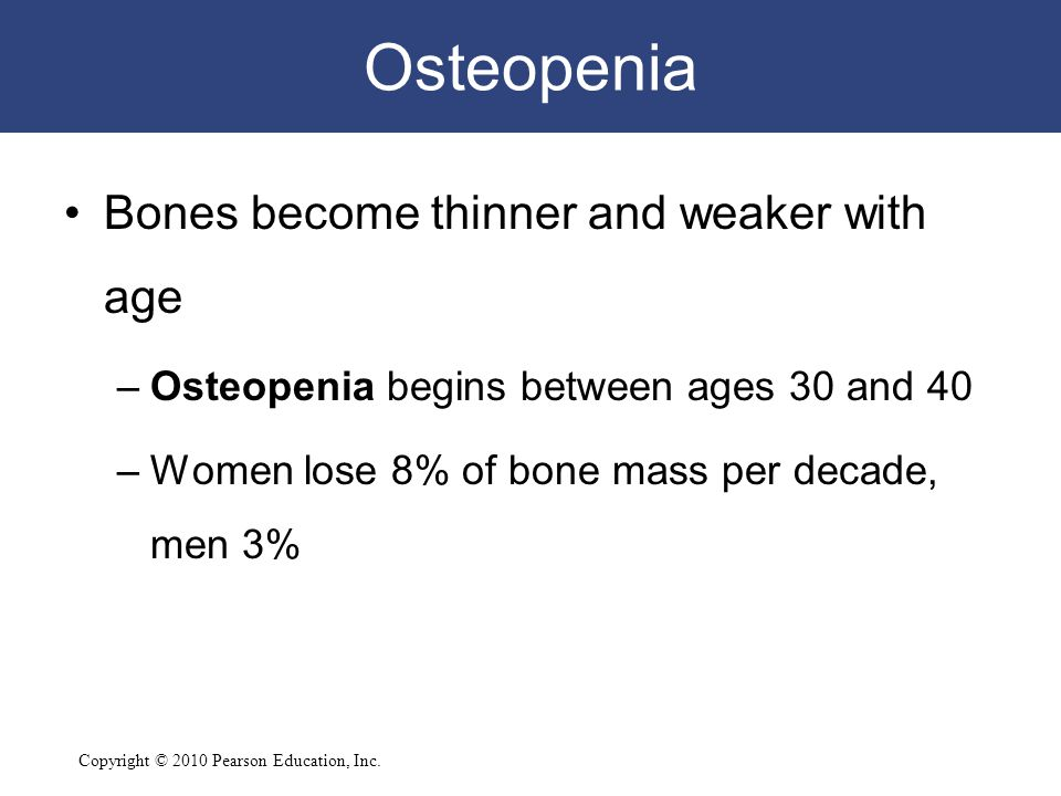 Osteopenia Bones become thinner and weaker with age