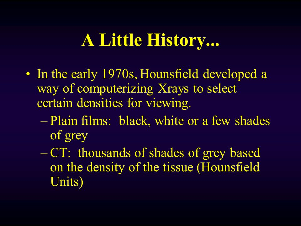 A Little History... In the early 1970s, Hounsfield developed a way of computerizing Xrays to select certain densities for viewing.