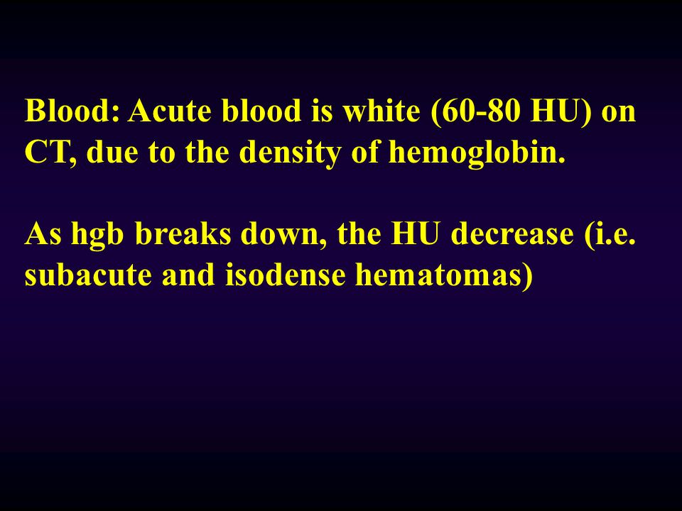 Blood: Acute blood is white (60-80 HU) on CT, due to the density of hemoglobin.