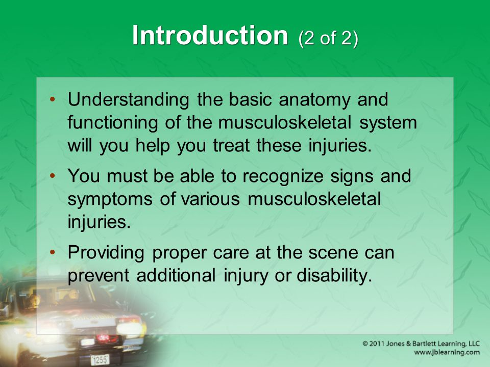 Introduction (2 of 2) Understanding the basic anatomy and functioning of the musculoskeletal system will you help you treat these injuries.