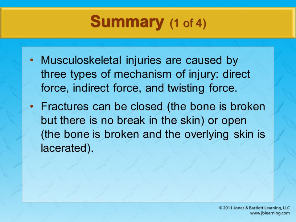 Summary (1 of 4) Musculoskeletal injuries are caused by three types of mechanism of injury: direct force, indirect force, and twisting force.