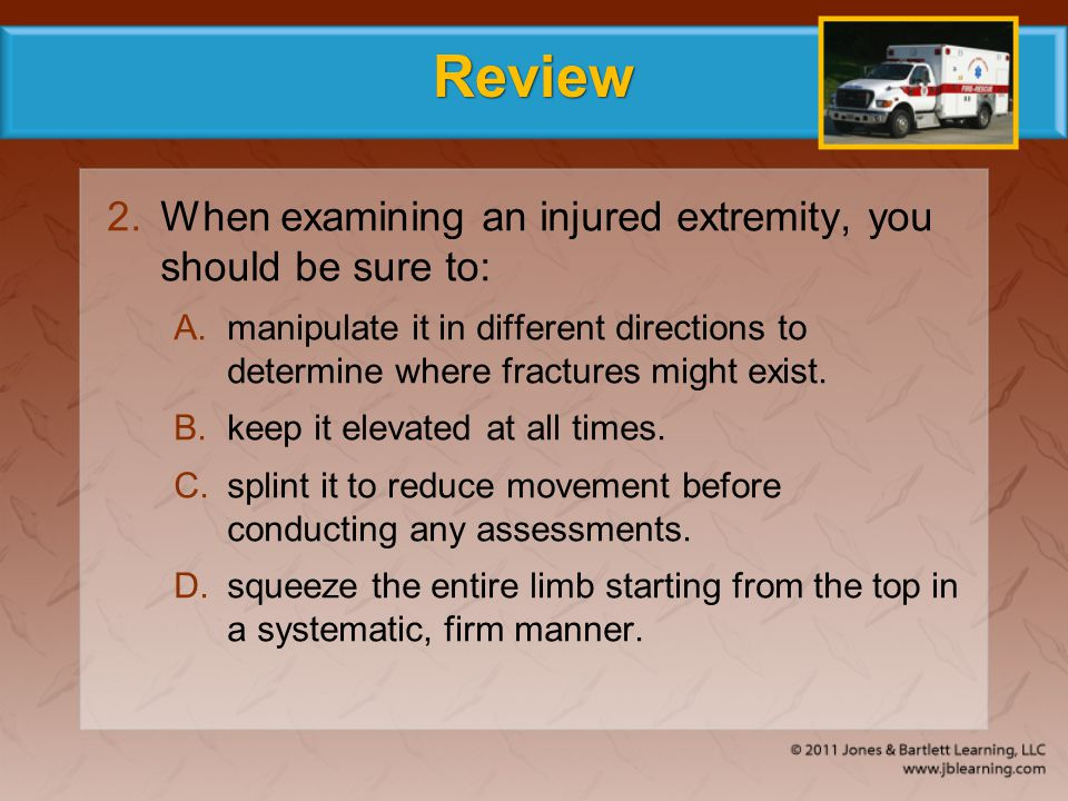 Review When examining an injured extremity, you should be sure to: