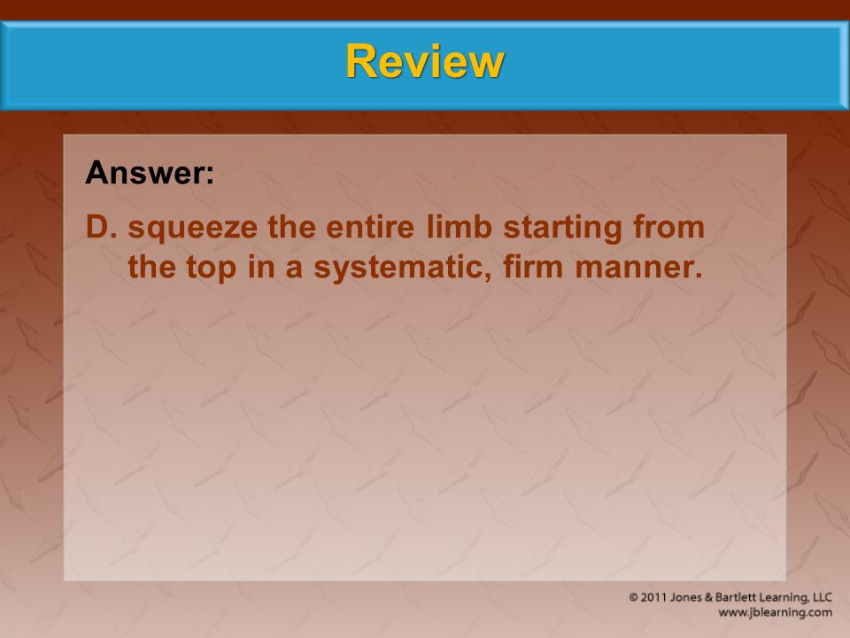 Review Answer: D. squeeze the entire limb starting from the top in a systematic, firm manner.
