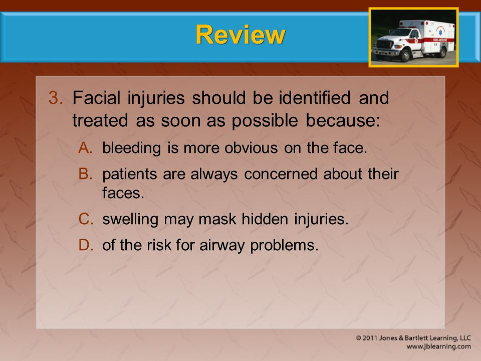 Review Facial injuries should be identified and treated as soon as possible because: bleeding is more obvious on the face.