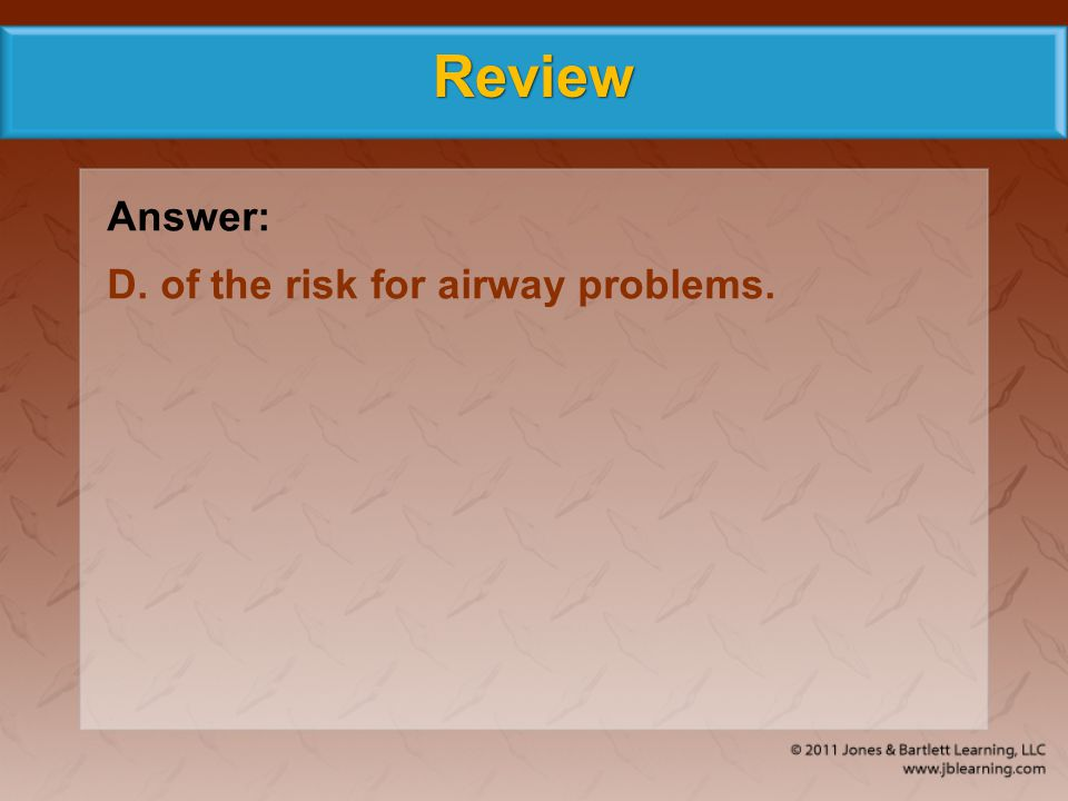 Review Answer: D. of the risk for airway problems.