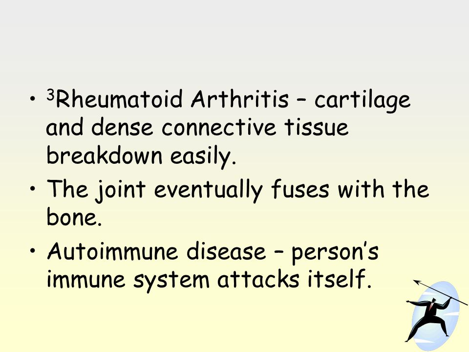 3Rheumatoid Arthritis – cartilage and dense connective tissue breakdown easily.